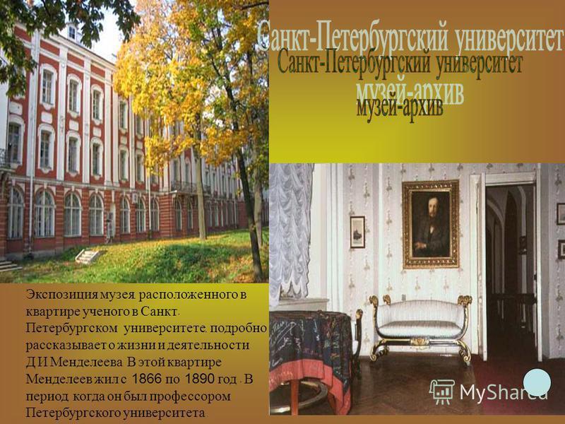 Экспозиция музея, расположенного в квартире ученого в Санкт - Петербургском университете, подробно рассказывает о жизни и деятельности Д. И. Менделеева. В этой квартире Менделеев жил с 1866 по 1890 год - В период, когда он был профессором Петербургск