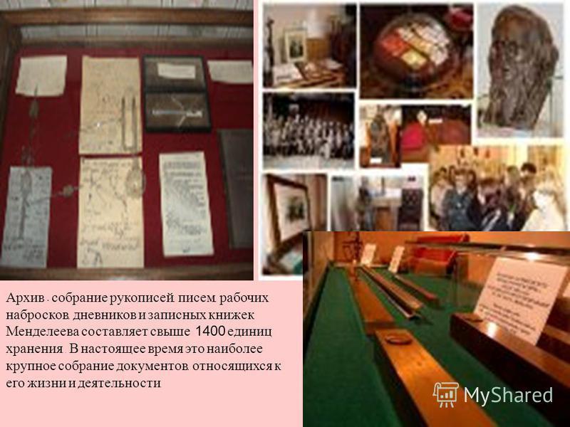 Архив - собрание рукописей, писем, рабочих набросков, дневников и записных книжек Менделеева составляет свыше 1400 единиц хранения.. В настоящее время это наиболее крупное собрание документов, относящихся к его жизни и деятельности.