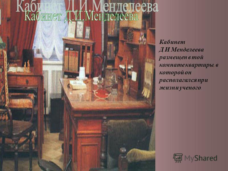 Кабинет Д. И. Менделеева размещен в той комнате квартиры, в которой он располагался при жизни ученого.