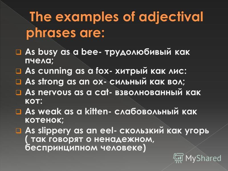 As busy as a bee- трудолюбивый как пчела; As cunning as a fox- хитрый как лис: As strong as an ox- сильный как вол; As nervous as a cat- взволнованный как кот: As weak as a kitten- слабовольный как котенок; As slippery as an eel- скользкий как угорь