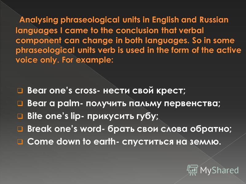 Bear ones cross- нести свой крест; Bear a palm- получить пальму первенства; Bite ones lip- прикусить губу; Break ones word- брать свои слова обратно; Come down to earth- спуститься на землю.