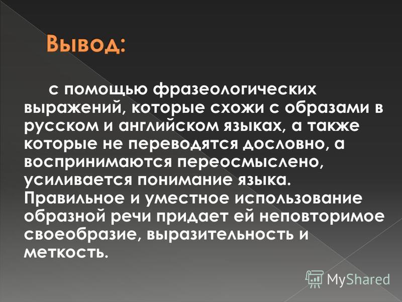 с помощью фразеологических выражений, которые схожи с образами в русском и английском языках, а также которые не переводятся дословно, а воспринимаются переосмыслено, усиливается понимание языка. Правильное и уместное использование образной речи прид