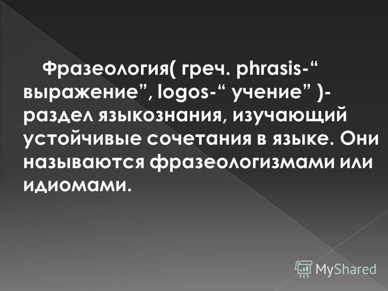 Фразеология( греч. phrasis- выражение, logos- учение )- раздел языкознания, изучающий устойчивые сочетания в языке. Они называются фразеологизмами или идиомами.