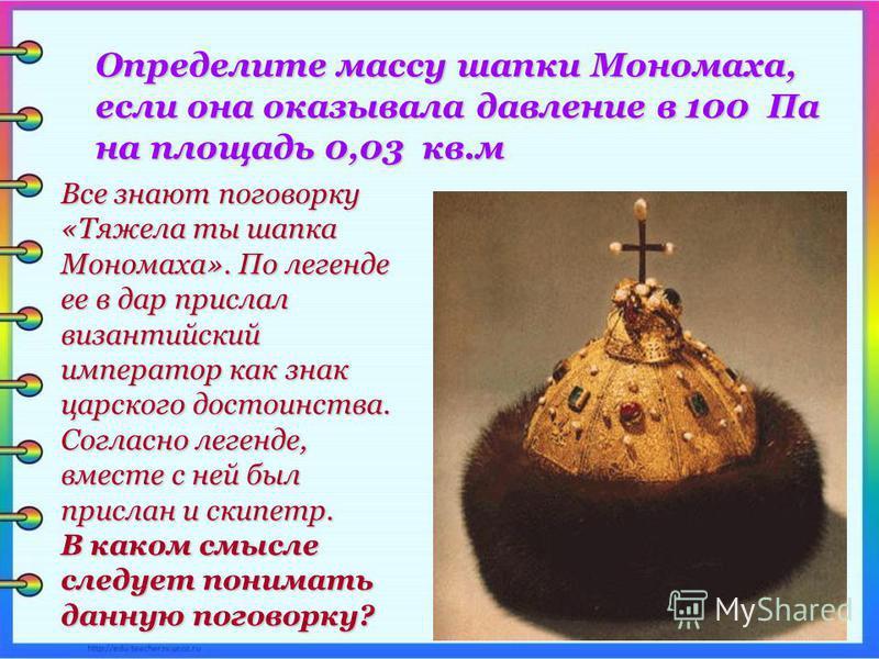 Все знают поговорку «Тяжела ты шапка Мономаха». По легенде ее в дар прислал византийский император как знак царского достоинства. Согласно легенде, вместе с ней был прислан и скипетр. В каком смысле следует понимать данную поговорку? Определите массу