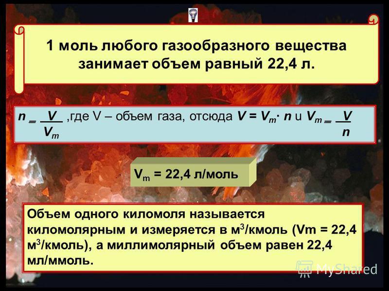 1 моль любого газообразного вещества занимает объем равный 22,4 л. n ̳ V,где V – объем газа, отсюда V = V m n u V m ̳ V V m n V m = 22,4 л/моль Объем одного киломоля называется киломолярным и измеряется в м 3 /кмоль (Vm = 22,4 м 3 /кмоль), а милли мо