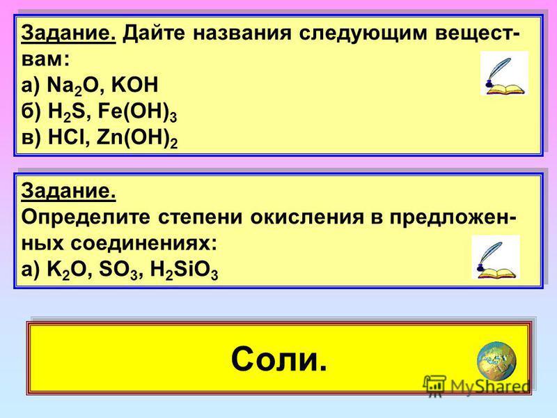 Соли. Задание. Дайте названия следующим веществам: а) Na 2 O, KОН б) H 2 S, Fe(OH) 3 в) HCl, Zn(OH) 2 Задание. Дайте названия следующим веществам: а) Na 2 O, KОН б) H 2 S, Fe(OH) 3 в) HCl, Zn(OH) 2 Задание. Определите степени окисления в предложенных