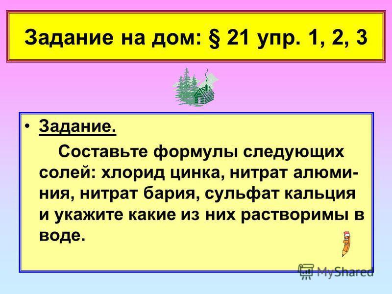 Задание на дом: § 21 упр. 1, 2, 3 Задание. Составьте формулы следующих солей: хлорид цинка, нитрат алюминия, нитрат бария, сульфат кальция и укажите какие из них растворимы в воде.