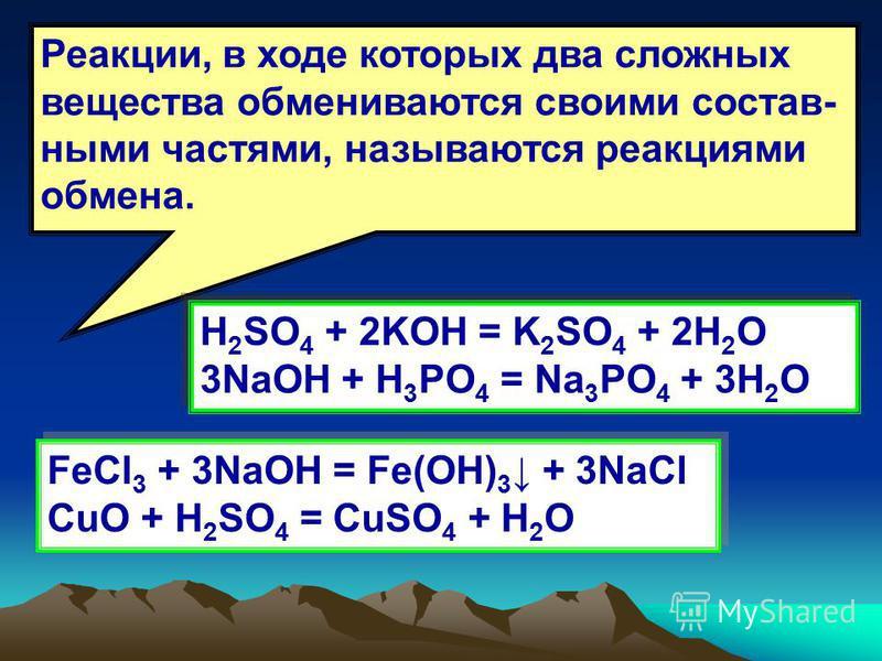 Реакции, в ходе которых два сложных вещества обмениваются своими составными частями, называются реакциями обмена. H 2 SO 4 + 2KOH = K 2 SO 4 + 2H 2 O 3NaOH + H 3 PO 4 = Na 3 PO 4 + 3H 2 O H 2 SO 4 + 2KOH = K 2 SO 4 + 2H 2 O 3NaOH + H 3 PO 4 = Na 3 PO