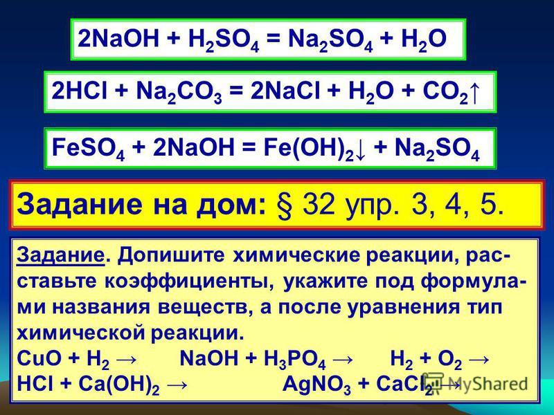 2NaOH + H 2 SO 4 = Na 2 SO 4 + H 2 O 2HCl + Na 2 CO 3 = 2NaCl + H 2 O + CO 2 FeSO 4 + 2NaOH = Fe(OH) 2 + Na 2 SO 4 Задание на дом: § 32 упр. 3, 4, 5. Задание. Допишите химические реакции, рас- ставьте коэффициенты, укажите под формула- ми названия ве
