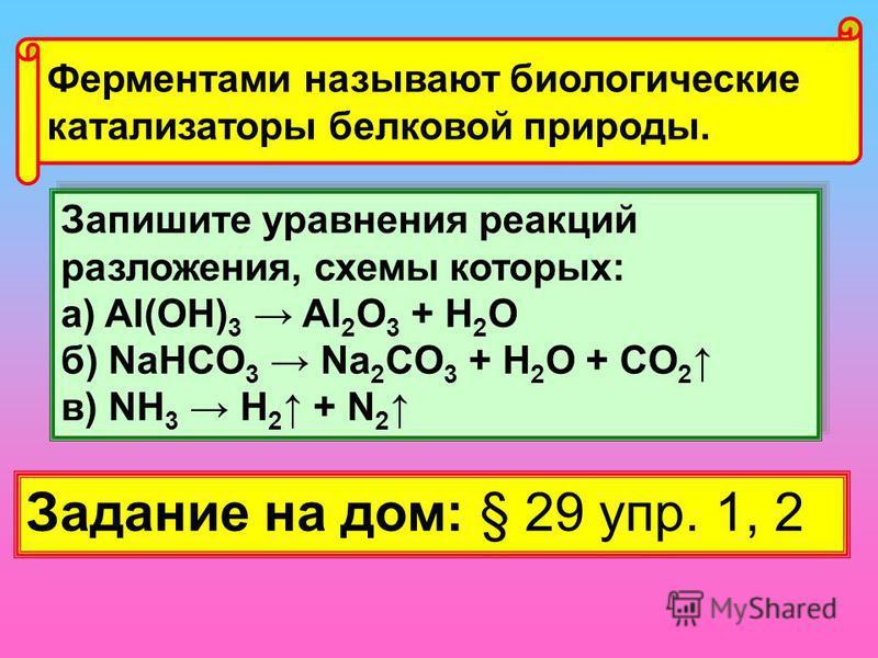 Ферментами называют биологические катализаторы белковой природы. Запишите уравнения реакций разложения, схемы которых: а) Al(OH) 3 Al 2 O 3 + H 2 O б) NaHCO 3 Na 2 CO 3 + H 2 O + CO 2 в) NH 3 H 2 + N 2 Запишите уравнения реакций разложения, схемы кот