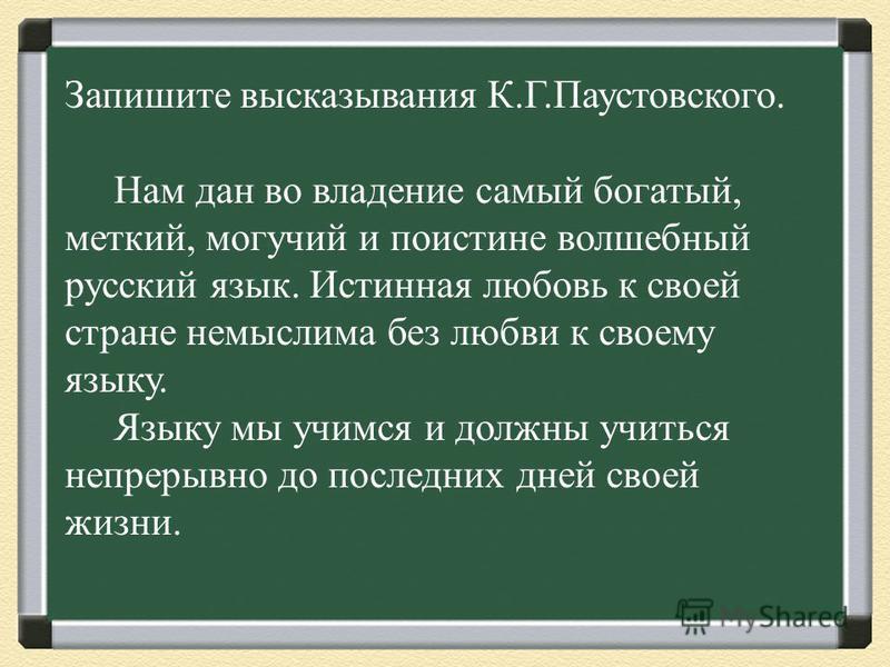 Запишите высказывания К.Г.Паустовского. Нам дан во владение самый богатый, меткий, могучий и поистине волшебный русский язык. Истинная любовь к своей стране немыслима без любви к своему языку. Языку мы учимся и должны учиться непрерывно до последних