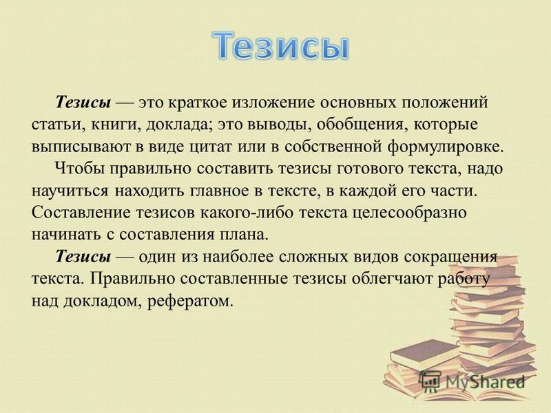 Тезисы это краткое изложение основных положений статьи, книги, доклада; это выводы, обобщения, которые выписывают в виде цитат или в собственной формулировке. Чтобы правильно составить тезисы готового текста, надо научиться находить главное в тексте,