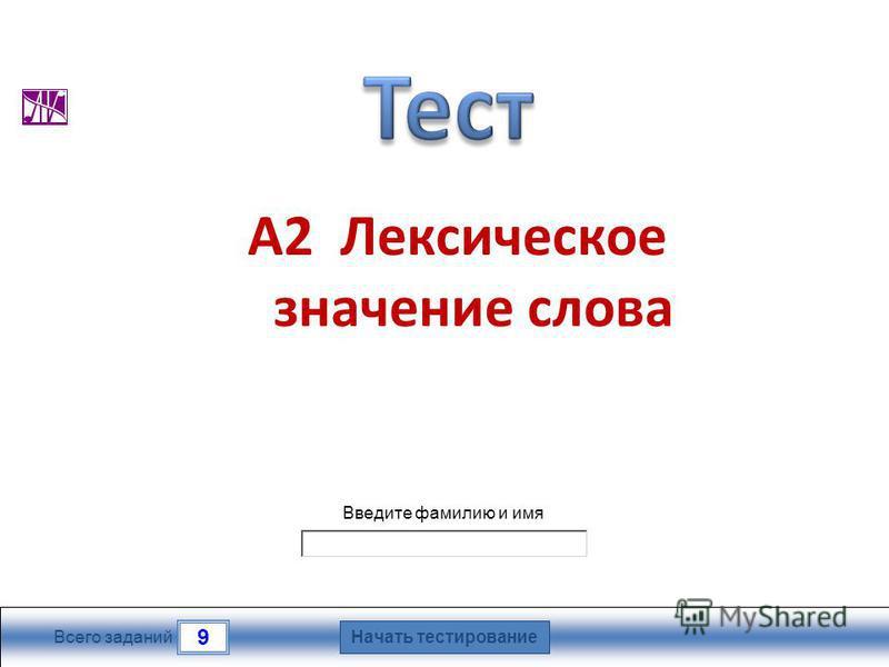Начать тестирование 9 Всего заданий Введите фамилию и имя А2 Лексическое значение слова