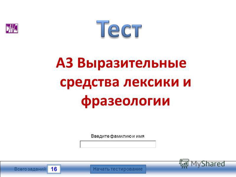 Начать тестирование 16 Всего заданий Введите фамилию и имя А3 Выразительные средства лексики и фразеологии