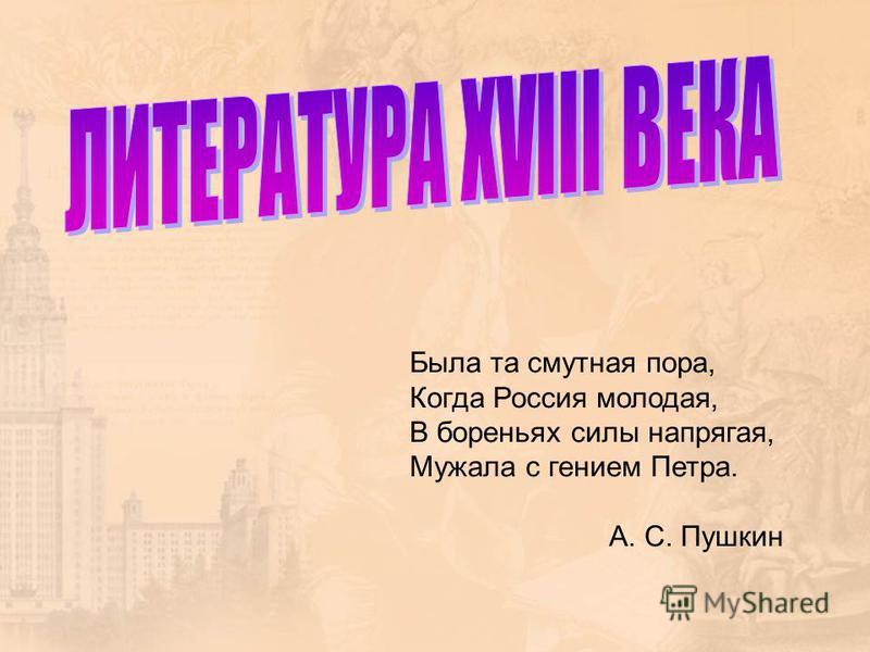 Была та смутная пора, Когда Россия молодая, В бореньях силы напрягая, Мужала с гением Петра. А. С. Пушкин