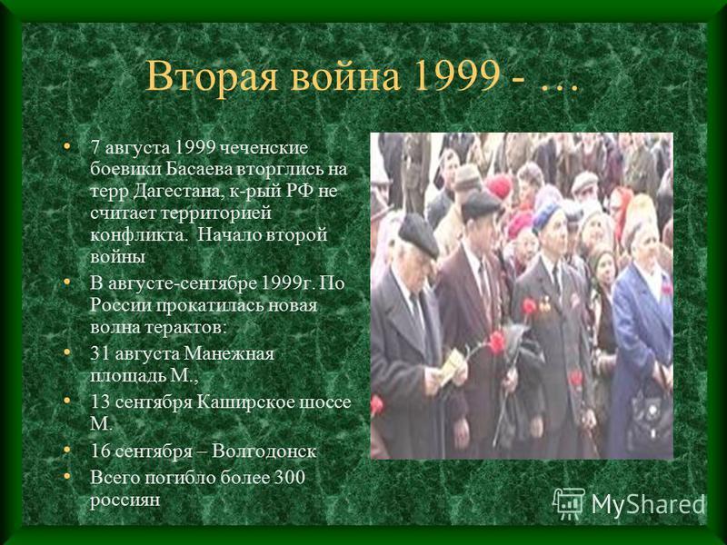 Вторая война 1999 - … 7 августа 1999 чеченские боевики Басаева вторглись на терр Дагестана, к-рый РФ не считает территорией конфликта. Начало второй войны В августе-сентябре 1999 г. По России прокатилась новая волна терактов: 31 августа Манежная площ