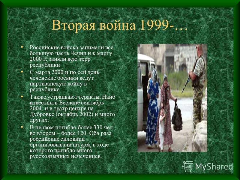 Вторая война 1999-… Российские войска занимали всё большую часть Чечни и к марту 2000 г. заняли всю терр республики С марта 2000 и по сей день чеченские боевики ведут партизанскую войну в республике Также устраивают теракты. Наиб известны в Беслане с