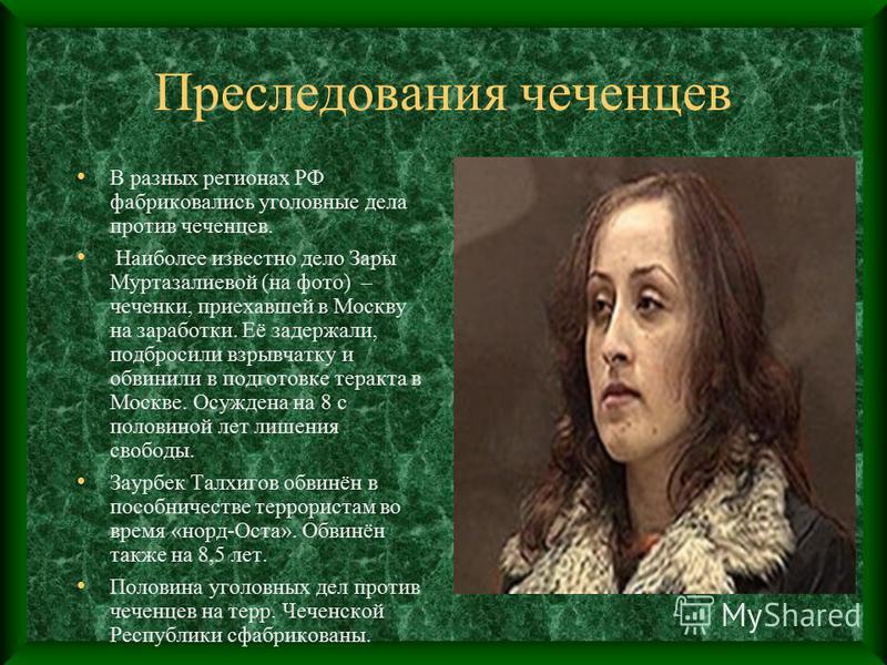 Преследования чеченцев В разных регионах РФ фабриковались уголовные дела против чеченцев. Наиболее известно дело Зары Муртазалиевой (на фото) – чеченки, приехавшей в Москву на заработки. Её задержали, подбросили взрывчатку и обвинили в подготовке тер