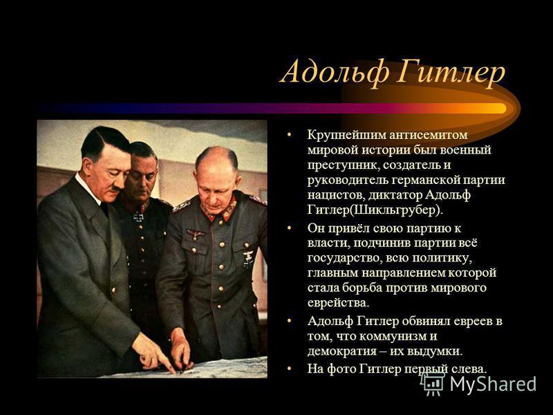 Адольф Гитлер Крупнейшим антисемитом мировой истории был военный преступник, создатель и руководитель германской партии нацистов, диктатор Адольф Гитлер(Шикльгрубер). Он привёл свою партию к власти, подчинив партии всё государство, всю политику, глав