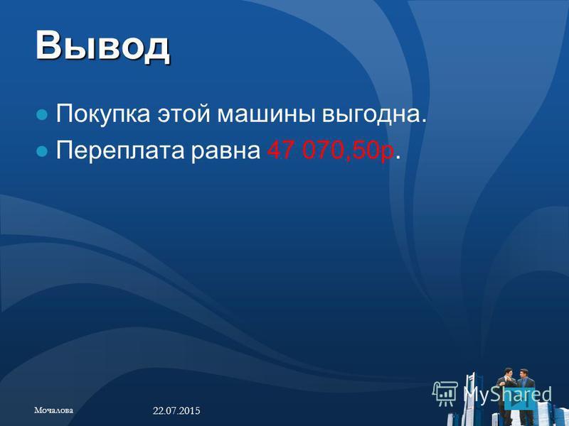 Вывод Покупка этой машины выгодна. Переплата равна 47 070,50 р. 22.07.2015 Мочалова