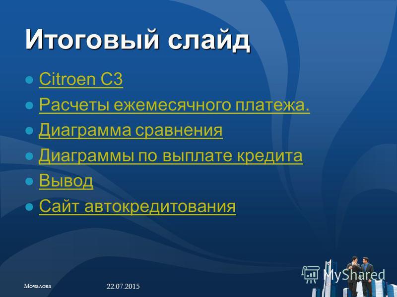 Итоговый слайд Citroen C3 Расчеты ежемесячного платежа. Диаграмма сравнения Диаграммы по выплате кредита Вывод Сайт автокредитования 22.07.2015 Мочалова