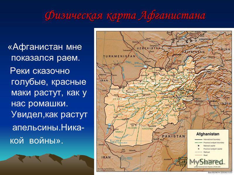 Физическая карта Афганистана Физическая карта Афганистана «Афганистан мне показался раем. Реки сказочно голубые, красные маки растут, как у нас ромашки. Увидел,как растут апельсины.Ника- кой войны».