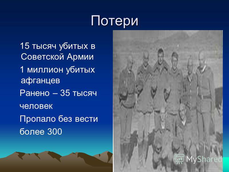 Потери 15 тысяч убитых в Советской Армии 1 миллион убитых афганцев Ранено – 35 тысяч человек Пропало без вести более 300