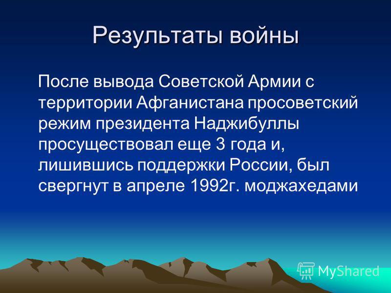 Результаты войны После вывода Советской Армии с территории Афганистана просоветский режим президента Наджибуллы просуществовал еще 3 года и, лишившись поддержки России, был свергнут в апреле 1992 г. моджахедами