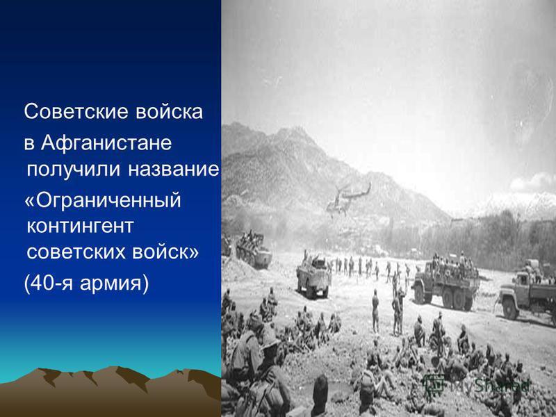 Советские войска в Афганистане получили название «Ограниченный контингент советских войск» (40-я армия)