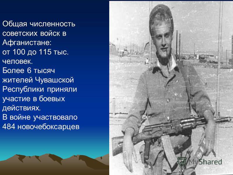 Общая численность советских войск в Афганистане: от 100 до 115 тыс. человек. Более 6 тысяч жителей Чувашской Республики приняли участие в боевых действиях. В войне участвовало 484 новочебоксарцев