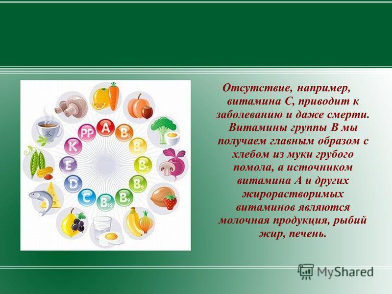 Отсутствие, например, витамина С, приводит к заболеванию и даже смерти. Витамины группы В мы получаем главным образом с хлебом из муки грубого помола, а источником витамина А и других жирорастворимых витаминов являются молочная продукция, рыбий жир,