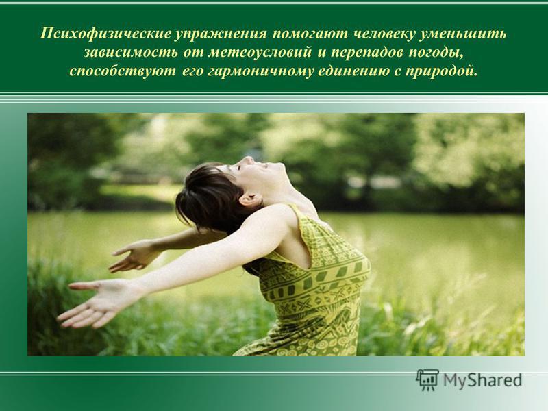 Психофизические упражнения помогают человеку уменьшить зависимость от метеоусловий и перепадов погоды, способствуют его гармоничному единению с природой.