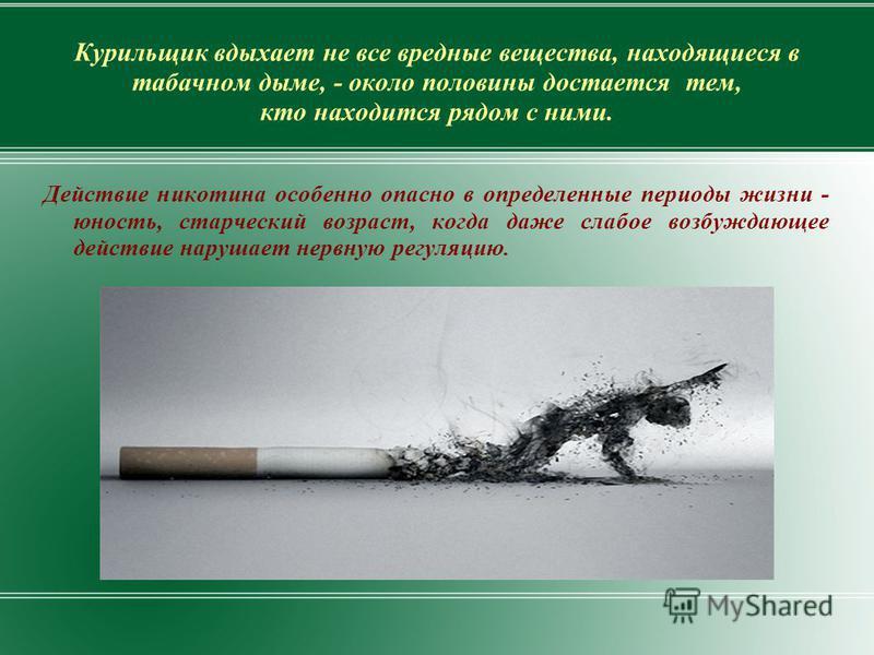 Курильщик вдыхает не все вредные вещества, находящиеся в табачном дыме, - около половины достается тем, кто находится рядом с ними. Действие никотина особенно опасно в определенные периоды жизни - юность, старческий возраст, когда даже слабое возбужд