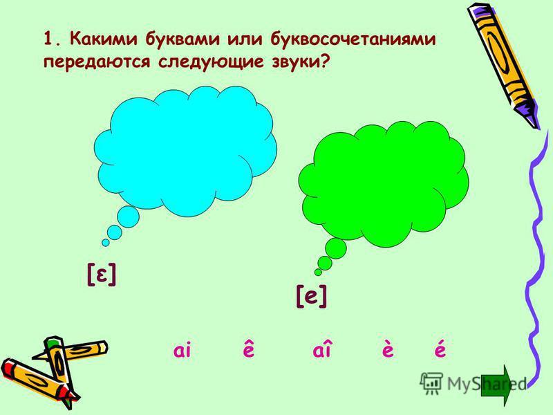 1. Какими буквами или буквосочетаниями передаются следующие звуки? [ε][ε] [e][e] aiaîéèê