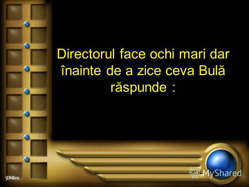 Directorul face ochi mari dar înainte de a zice ceva Bulă răspunde :