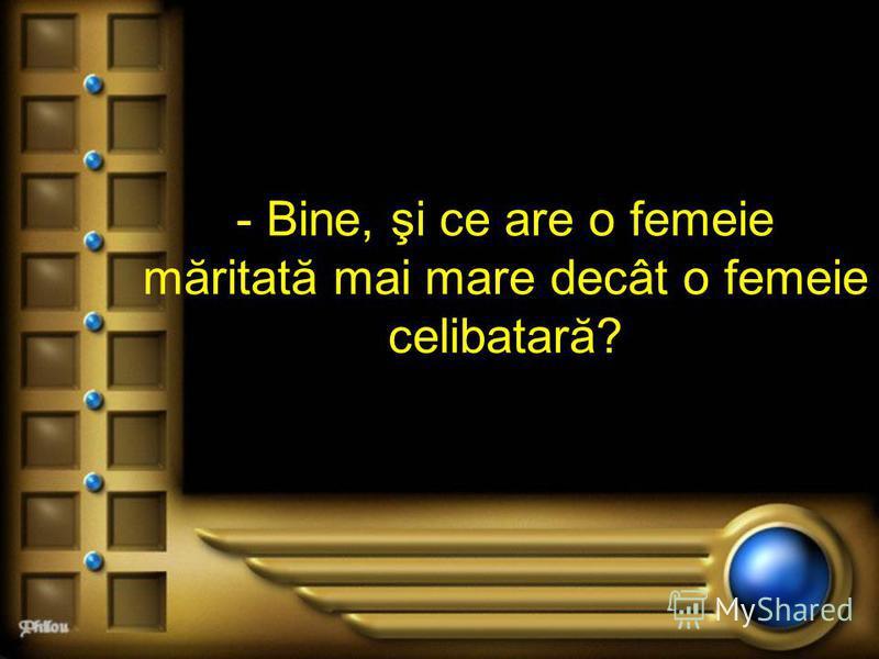 - Bine, şi ce are o femeie măritată mai mare decât o femeie celibatară?
