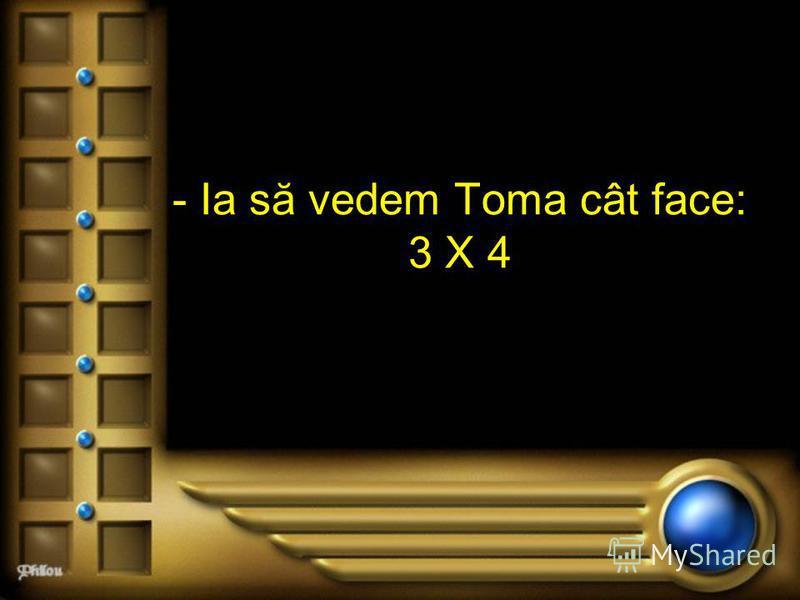 - Ia să vedem Toma cât face: 3 X 4