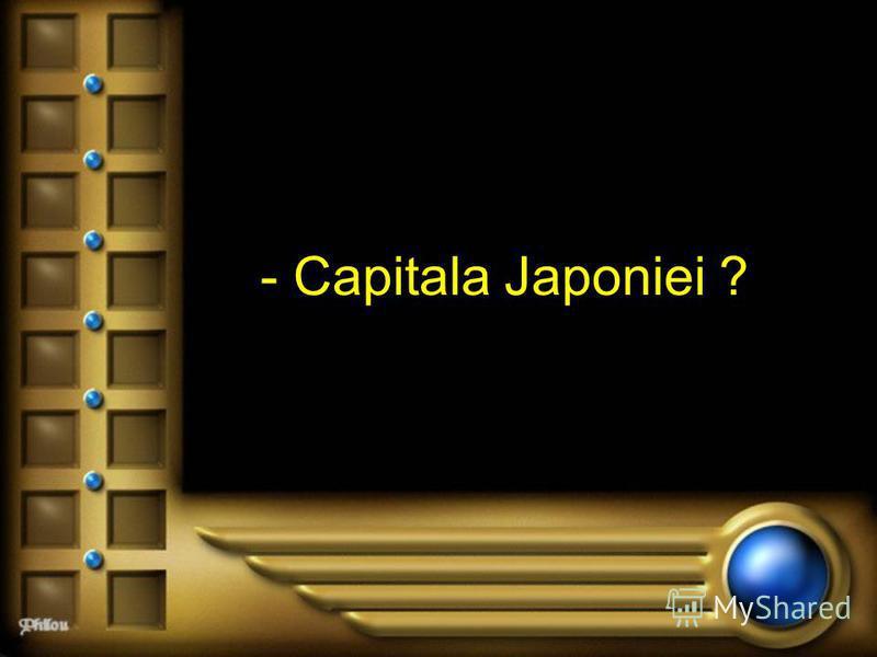 - Capitala Japoniei ?