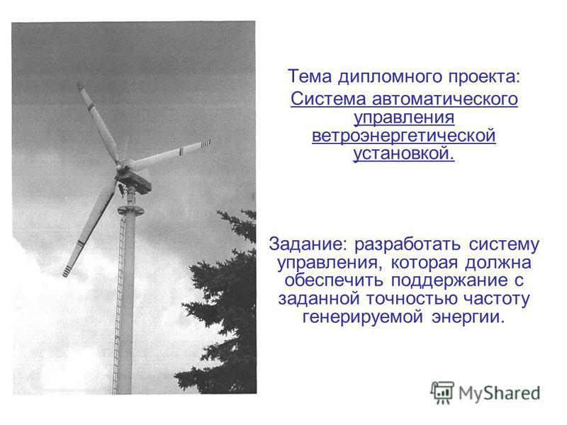 Тема дипломного проекта: Система автоматического управления ветроэнергетической установкой. Задание: разработать систему управления, которая должна обеспечить поддержание с заданной точностью частоту генерируемой энергии.