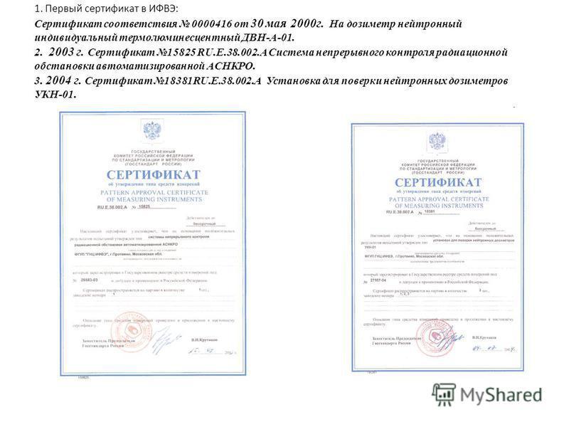 1. Первый сертификат в ИФВЭ: Сертификат соответствия 0000416 от 30 мая 2000 г. На дозиметр нейтронный индивидуальный термолюминесцентный ДВН-А-01. 2. 2003 г. Сертификат 15825 RU.E.38.002. A Система непрерывного контроля радиационной обстановки автома