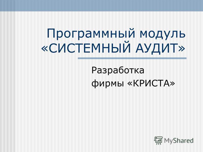 Программный модуль «СИСТЕМНЫЙ АУДИТ» Разработка фирмы «КРИСТА»