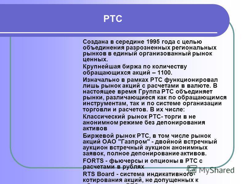 РТС Создана в середине 1995 года с целью объединения разрозненных региональных рынков в единый организованный рынок ценных. Крупнейшая биржа по количеству обращающихся акций – 1100. Изначально в рамках РТС функционировал лишь рынок акций с расчетами