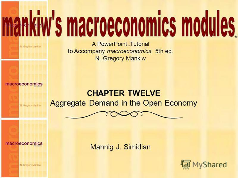 Chapter Twelve 1 A PowerPoint Tutorial to Accompany macroeconomics, 5th ed. N. Gregory Mankiw Mannig J. Simidian ® CHAPTER TWELVE Aggregate Demand in the Open Economy