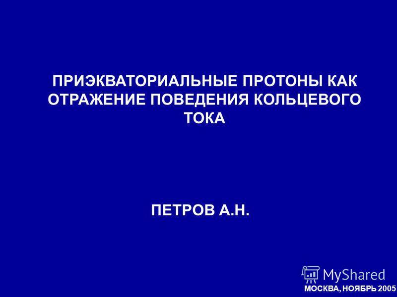 ПРИЭКВАТОРИАЛЬНЫЕ ПРОТОНЫ КАК ОТРАЖЕНИЕ ПОВЕДЕНИЯ КОЛЬЦЕВОГО ТОКА ПЕТРОВ А.Н. МОСКВА, НОЯБРЬ 2005