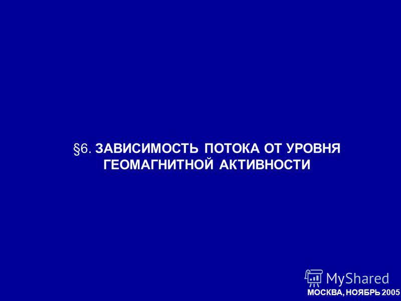 §6. ЗАВИСИМОСТЬ ПОТОКА ОТ УРОВНЯ ГЕОМАГНИТНОЙ АКТИВНОСТИ МОСКВА, НОЯБРЬ 2005