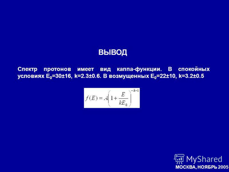 ВЫВОД Спектр протонов имеет вид каппа-функции. В спокойных условиях E 0 =30±16, k=2.3±0.6. В возмущенных E 0 =22±10, k=3.2±0.5 МОСКВА, НОЯБРЬ 2005