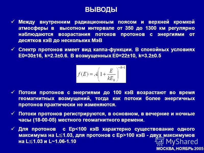 ВЫВОДЫ МОСКВА, НОЯБРЬ 2005 Между внутренним радиационным поясом и верхней кромкой атмосферы в высотном интервале от 350 до 1300 км регулярно наблюдаются возрастания потоков протонов с энергиями от десятков кэВ до нескольких МэВ Спектр протонов имеет