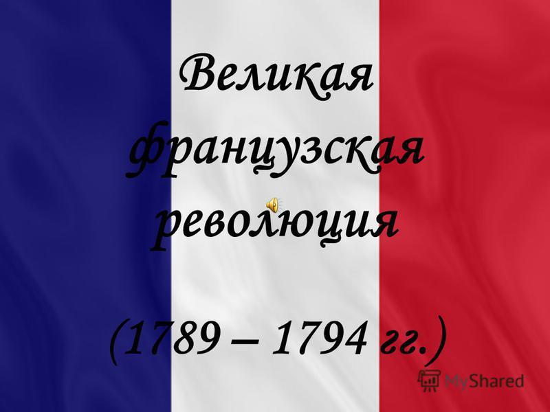 Великая французская революция ( 1789 – 1794 гг.)
