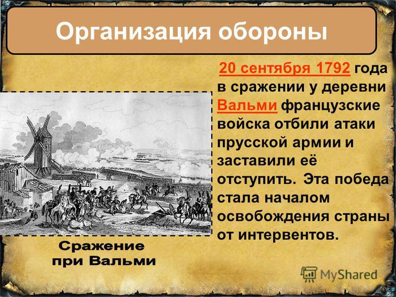 20 сентября 1792 года в сражении у деревни Вальми французские войска отбили атаки прусской армии и заставили её отступить. Эта победа стала началом освобождения страны от интервентов. Организация обороны