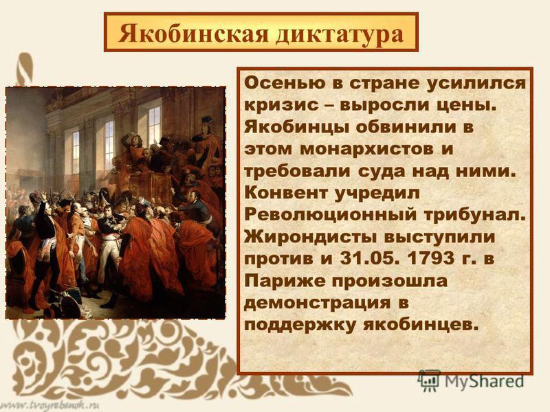 Якобинская диктатура Осенью в стране усилился кризис – выросли цены. Якобинцы обвинили в этом монархистов и требовали суда над ними. Конвент учредил Революционный трибунал. Жирондисты выступили против и 31.05. 1793 г. в Париже произошла демонстрация